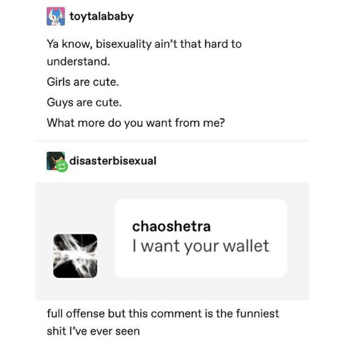 Cute, Girls, and Shit: toytalababy  Ya know, bisexuality ain't that hard to  understand.  Girls are cute.  Guys are cute.  What more do you want from me?  disasterbisexual  chaoshetra  Iwant your wallet  full offense but this comment is the funniest  shit l've ever seen