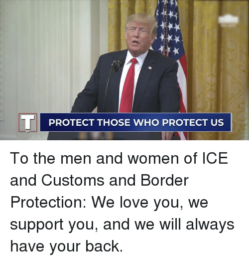 Love, Women, and Back: TPROTECT THOSE WHO PROTECT US To the men and women of ICE and Customs and Border Protection: We love you, we support you, and we will always have your back.