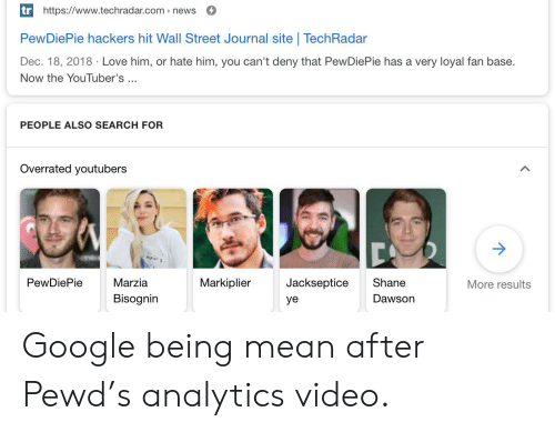 Google, Love, and News: tr https://www.techradar.com news  PewDiePie hackers hit Wall Street Journal site | TechRadar  Dec. 18, 2018 Love him, or hate him, you can't deny that PewDiePie has a very loyal fan base.  Now the YouTuber's  PEOPLE ALSO SEARCH FOR  Overrated youtubers  Markiplier  Jackseptice  PewDiePie  Marzia  Shane  More results  Bisognin  Dawson  yе Google being mean after Pewd's analytics video.