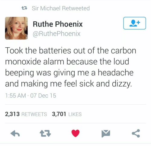 Alarm, Michael, and Phoenix: tR Sir Michael Retweeted  Ruthe Phoenix  1  @RuthePhoenix  Took the batteries out of the carbon  monoxide alarm because the loud  beeping was giving me a headache  and making me feel sick and dizzy  1:55 AM 07 Dec 15  2,313 RETWEETS 3,701 LIKES