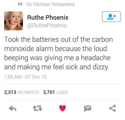 Alarm, Michael, and Phoenix: tR Sir Michael Retweeted  Ruthe Phoenix  @RuthePhoenix  Took the batteries out of the carbon  monoxide alarm because the loud  beeping was giving me a headache  and making me feel sick and dizzy  1:55 AM 07 Dec 15  2,313 RETWEETS 3,701 LIKES