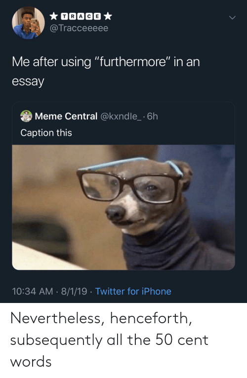 """50 Cent, Iphone, and Meme: TRACE  @Tracceeeee  Me after using """"furthermore"""" in an  essay  Meme Central @kxndle_ 6h  Caption this  10:34 AM 8/1/19 Twitter for iPhone Nevertheless, henceforth, subsequently all the 50 cent words"""