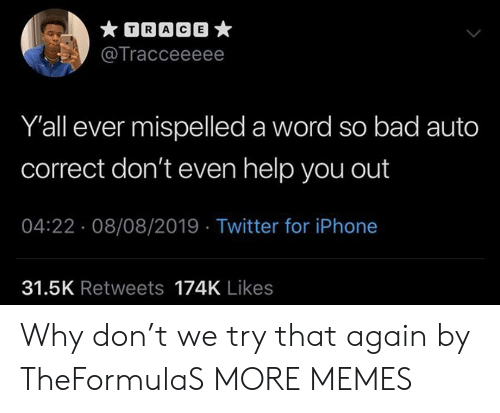 Bad, Dank, and Iphone: TRACE  @Tracceeeee  Y'all ever mispelled a word so bad auto  correct don't even help you out  04:22 08/08/2019 Twitter for iPhone  31.5K Retweets 174K Likes Why don't we try that again by TheFormulaS MORE MEMES