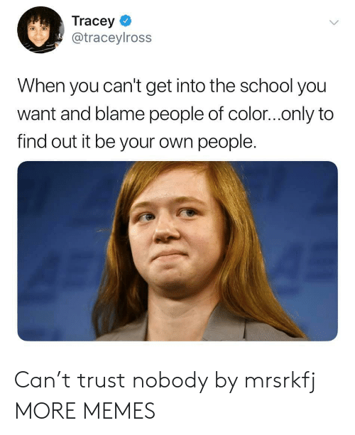 Dank, Memes, and School: Tracey  @traceylross  When you can't get into the school you  want and blame people of color...only to  find out it be your own people. Can't trust nobody by mrsrkfj MORE MEMES