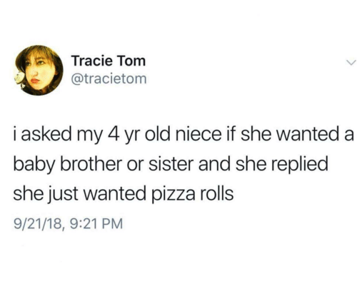 Pizza, Old, and Baby: Tracie Tom  @tracietom  i asked my 4 yr old niece if she wanted a  baby brother or sister and she replied  she just wanted pizza rolls  9/21/18, 9:21 PM