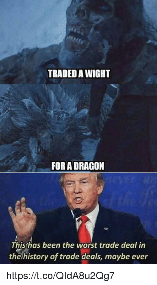 The Worst, History, and Been: TRADED A WIGHT  FOR A DRAGON  This has been the worst trade deal in  the history of trade deals, maybe ever https://t.co/QIdA8u2Qg7