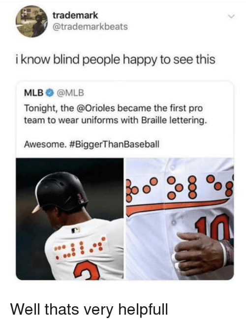 braille: trademark  @trademarkbeats  i know blind people happy to see this  MLB @MLB  Tonight, the @Orioles became the first pro  team to wear uniforms with Braille lettering.  Awesome. Well thats very helpfull