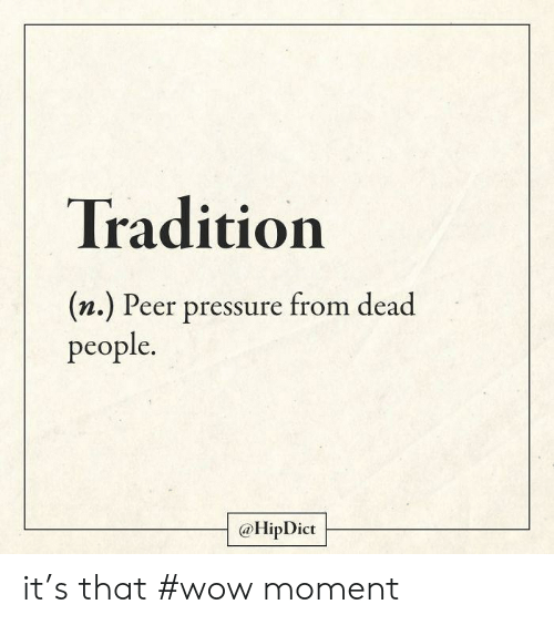 peer: Tradition  (n.) Peer pressure from dead  people.  @HipDict it's that #wow moment