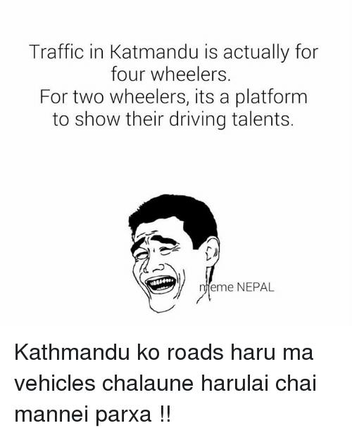 Traffic, Nepal, and Nepali: Traffic in Katmandu is actually for  four wheelers.  For two wheelers, its a platform  to show their driving talents.  eme NEPAL Kathmandu ko roads haru ma vehicles chalaune harulai chai mannei parxa !!