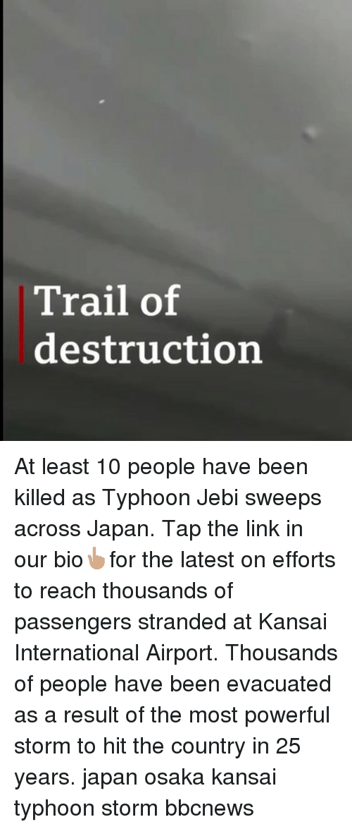 Memes, Japan, and Link: Trail of  destruction At least 10 people have been killed as Typhoon Jebi sweeps across Japan. Tap the link in our bio👆🏽for the latest on efforts to reach thousands of passengers stranded at Kansai International Airport. Thousands of people have been evacuated as a result of the most powerful storm to hit the country in 25 years. japan osaka kansai typhoon storm bbcnews