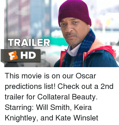 Memes, Movies, and Oscars: TRAILER  E HD This movie is on our Oscar predictions list! Check out a 2nd trailer for Collateral Beauty.   Starring: Will Smith, Keira Knightley, and Kate Winslet