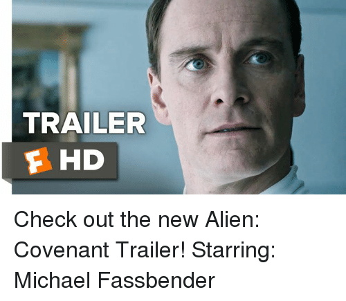 Memes, Michael Fassbender, and Aliens: TRAILER  F HD Check out the new Alien: Covenant Trailer! Starring: Michael Fassbender