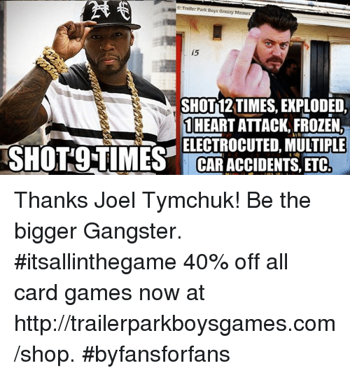 Cars, Frozen, and Memes: Trailer Park Boys Greasy Memes  15  SHOT T2 TIMES, EXPLODED,  1 HEART ATTACK, FROZEN,  ELECTROCUTED, MULTIPLE  SHOTS TIMES CAR ACCIDENTS, ETC Thanks Joel Tymchuk​! Be the bigger Gangster. #itsallinthegame  40% off all card games now at http://trailerparkboysgames.com/shop. #byfansforfans