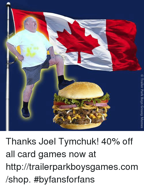 Memes, Trailer Park Boys, and Greasy: Trailer Park Boys Greasy Memes Thanks Joel Tymchuk!  40% off all card games now at http://trailerparkboysgames.com/shop. #byfansforfans