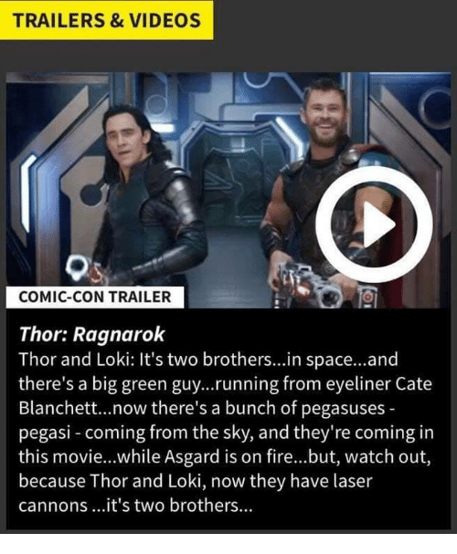 Fire, Videos, and Watch Out: TRAILERS & VIDEOS  COMIC-CON TRAILER  Thor: Ragnarok  Thor and Loki: It's two brothers...in space..and  there's a big green guy...running from eyeliner Cate  Blanchett...now there's a bunch of pegasuses -  pegasi - coming from the sky, and they're coming in  this movie...while Asgard is on fire...but, watch out,  because Thor and Loki, now they have laser  cannons...it's two brothers...