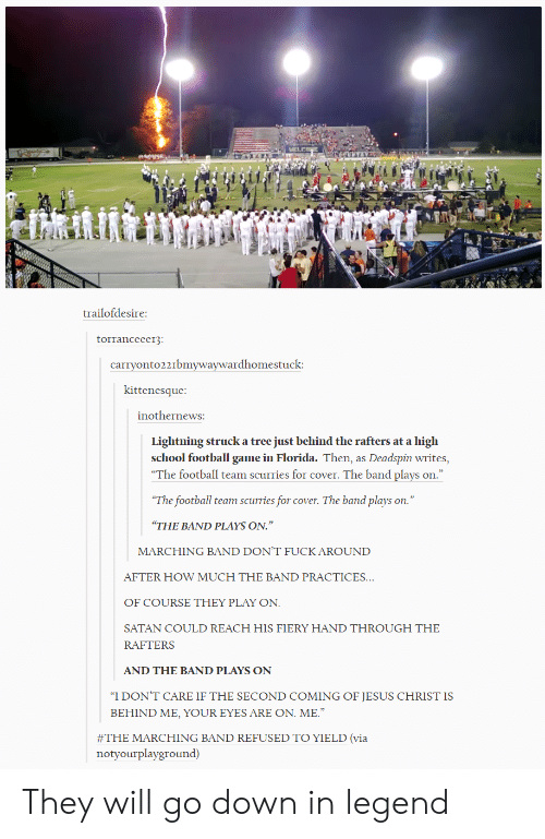 """Marching: trailofdesire  torranceeer3  carryonto221bmywaywardhomestuck  kittenesque  inothernewS:  Lightning struck a tree just behind the rafters at a high  school football game in Florida. Then, as Deadspin writes,  """"The football team scurries for cover. The band plays on  The football team scurries for cover. The band plays on.""""  THE BAND PLAYS ON.""""  MARCHING BAND DON'T FUCK AROUND  AFTER HOW MUCH THE BAND PRACTICES  OF COURSE THEY PLAY ON  SATAN COULD REACH HIS FIERY HAND THROUGH THE  RAFTERS  AND THE BAND PLAYS ON  """"I DON'T CARE IF THE SECOND COMING OF JESUS CHRIST IS  BEHIND ME, YOUR EYES ARE ON. ME.  #THE MARCHING BAND REFUSED TO YIELD (via  notyourplayground) They will go down in legend"""