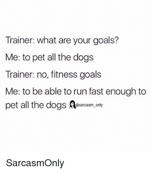 Running Fast: Trainer: what are your goals?  Me: to pet all the dogs  Trainer: no, fitness goals  Me: to be able to run fast enough to  pet all the dogss.only SarcasmOnly
