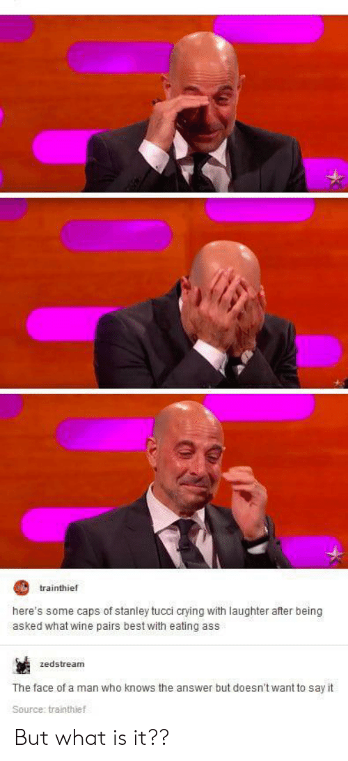 caps: trainthief  here's some caps of stanley tucci crying with laughter after being  asked what wine pairs best with eating ass  zedstream  The face of a man who knows the answer but doesn't want to say it  Source: trainthief But what is it??