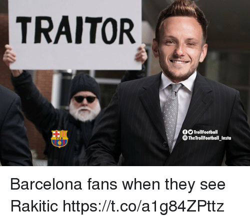 Barcelona, Memes, and 🤖: TRAITOR  GO TrollFootball  TheTrollFootball Insta  FC B Barcelona fans when they see Rakitic https://t.co/a1g84ZPttz