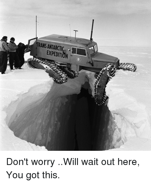 Funny, Got, and Will: TRANS ANTARCTIC-  EXPEDITIONB Don't worry ..Will wait out here, You got this.