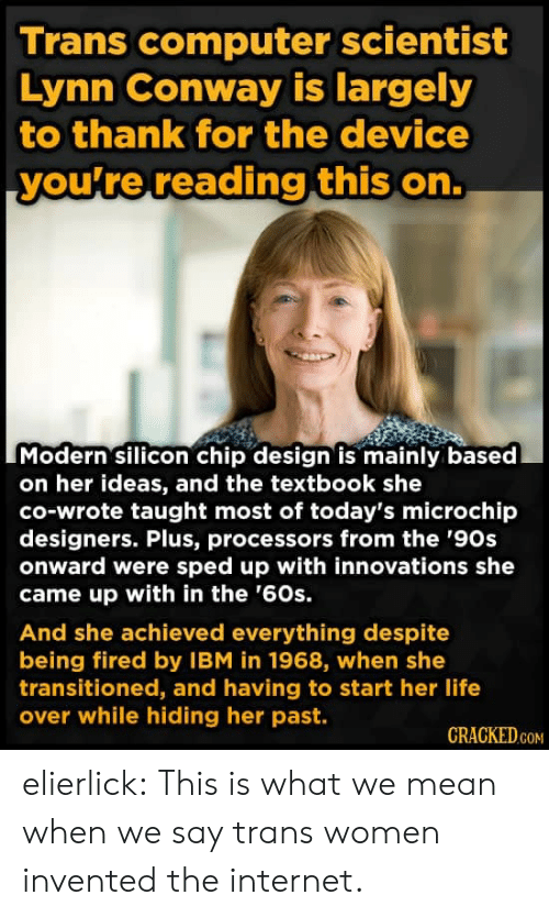Cracked: Trans computer scientist  Lynn Conway is largely  to thank for the device  you're reading this on.  Modern silicon chip design is mainly based  on her ideas, and the textbook she  co-wrote taught most of today's microchip  designers. Plus, processors from the '90s  onward were sped up with innovations she  came up with in the '60s.  And she achieved everything despite  being fired by IBM in 1968, when she  transitioned, and having to start her life  over while hiding her past.  CRACKED.COM elierlick:  This is what we mean when we say trans women invented the internet.