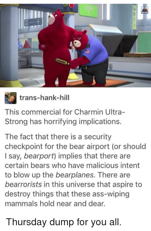 mammals: trans-hank-hill  This commercial for Charmin Ultra-  Strong has horrifying implications.  The fact that there is a security  checkpoint for the bear airport (or should  I say, bearport) implies that there are  certain bears who have malicious intent  to blow up the bearplanes. There are  bearrorists in this universe that aspire to  destroy things that these ass-wiping  mammals hold near and dear. Thursday dump for you all.