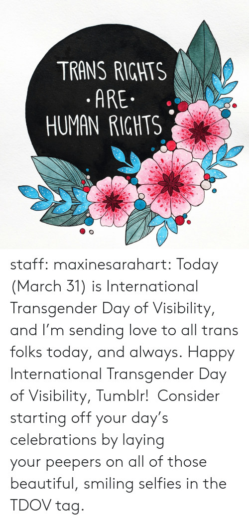 Beautiful, Love, and Transgender: TRANS RIGHTS  .ARE  HUMAN RIGHTS staff: maxinesarahart: Today (March 31) is International Transgender Day of Visibility, and I'm sending love to all trans folks today, and always. Happy International Transgender Day of Visibility, Tumblr!  Consider starting off your day's celebrations by laying your peepers on all of those beautiful, smiling selfies in the TDOV tag.