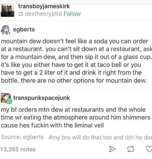 Doe, Ironic, and Soda: transboyjameskirk  e dexthecryptid Follow  egberts  mountain dew doesn't feel like a soda you can order  at a restaurant. you can't sit down at a restaurant, ask  for a mountain dew, and then sip it out of a glass cup.  it's like you either have to get it at taco bell or you  have to get a 2 liter of it and drink it right from the  bottle. there are no other options for mountain dew.  transpunkspacejunk  my bf orders mtn dew at restaurants and the whole  time wr eating the atmosphere around him shimmers  cause hes fuckin with the liminal veil  Source: egberts  #my bro will do that too and tbh he doe  13,265 notes