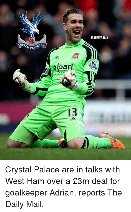 Memes, Daily Mail, and Mail: TRANSFER.TALK  CRYSTAL PA  L PALA  CE F.C.  PALACE FC  ari  13 Crystal Palace are in talks with West Ham over a £3m deal for goalkeeper Adrian, reports The Daily Mail.