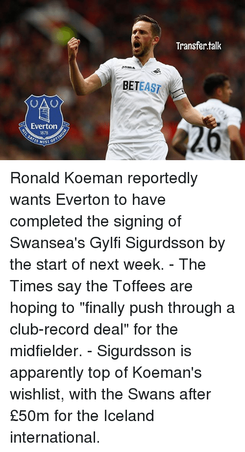 "Apparently, Club, and Everton: Transfer.tallk  Tomn  BETEAST  Everton  SI OPTIN Ronald Koeman reportedly wants Everton to have completed the signing of Swansea's Gylfi Sigurdsson by the start of next week. - The Times say the Toffees are hoping to ""finally push through a club-record deal"" for the midfielder. - Sigurdsson is apparently top of Koeman's wishlist, with the Swans after £50m for the Iceland international."