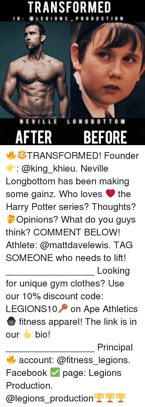 Longbottomed: TRANSFORMED  I G  L E G I O N S  P R O D U C T I O N  NEVILLE LONG BOT TO M  AFTER BEFORE 🔥😳TRANSFORMED! Founder 👉: @king_khieu. Neville Longbottom has been making some gainz. Who loves ❤ the Harry Potter series? Thoughts? 🤔Opinions? What do you guys think? COMMENT BELOW! Athlete: @mattdavelewis. TAG SOMEONE who needs to lift! _________________ Looking for unique gym clothes? Use our 10% discount code: LEGIONS10🔑 on Ape Athletics 🦍 fitness apparel! The link is in our 👆 bio! _________________ Principal 🔥 account: @fitness_legions. Facebook ✅ page: Legions Production. @legions_production🏆🏆🏆