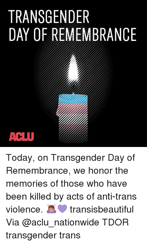 Memes, Nationwide, and Transgender: TRANSGENDER  DAY OF REMEMBRANCE  ACLU Today, on Transgender Day of Remembrance, we honor the memories of those who have been killed by acts of anti-trans violence. 🙇🏽♀️💜 transisbeautiful Via @aclu_nationwide TDOR transgender trans