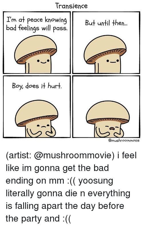 Bad, Memes, and Party: Transience  I'm at peace knowing  bad feelings will pass.  But until then..  Boy, does it hurt.  @mushroommovie (artist: @mushroommovie) i feel like im gonna get the bad ending on mm :(( yoosung literally gonna die n everything is falling apart the day before the party and :((