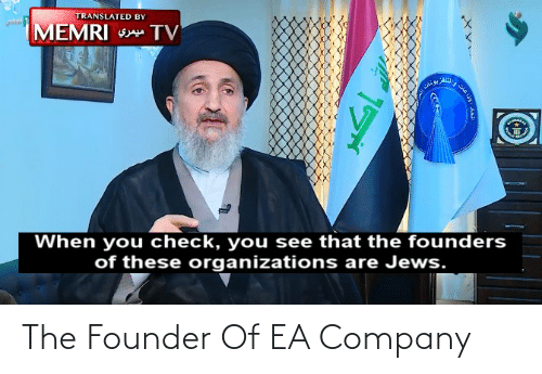 Organizations: TRANSLATED BY  MEMRI S TV  When you check, you see that the founders  of these organizations are Jews. The Founder Of EA Company