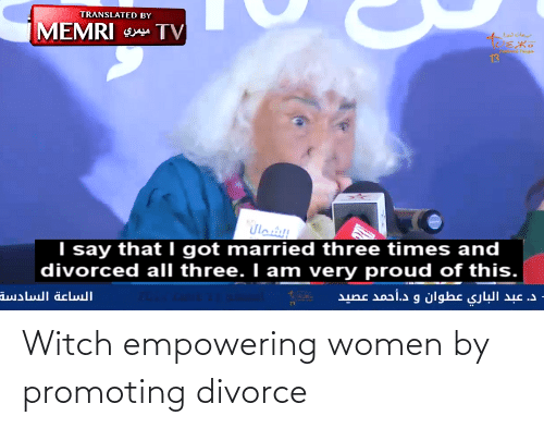 Empowering: TRANSLATED BY  MEMRI TV  رجاست ثويزا  Fl  Twisa  13  I say that I got married three times and  divorced all three. I am very proud of this.  مال  د. عبد الباري عطوان و د.أحمد عصيد  الساعة السادسة  13 Witch empowering women by promoting divorce