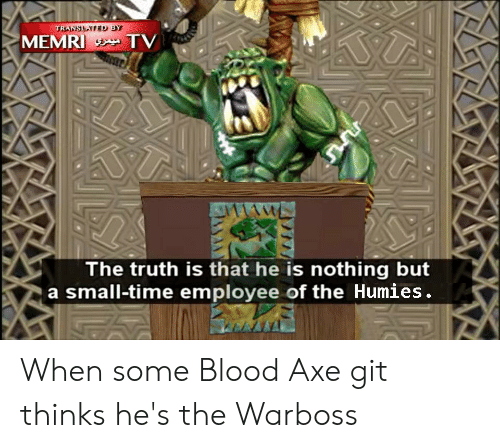 Time, Truth, and Git: TRANSLATED BY  MEMRI TV  The truth is that he is nothing but  a small-time employee of the Humies. When some Blood Axe git thinks he's the Warboss