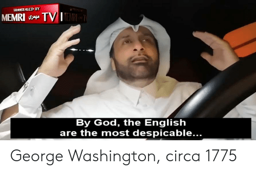 God, George Washington, and English: TRANSLATED BY  MEMRI TVEMRY  By God, the English  are the most despicable... George Washington, circa 1775