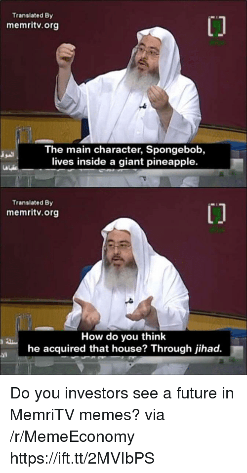 Future, Memes, and SpongeBob: Translated By  memritv.org  The main character, Spongebob,  lives inside a giant pineapple.  Transiated By  memritv.org  How do you think  he acquired that house? Through jihad.  ai Do you investors see a future in MemriTV memes? via /r/MemeEconomy https://ift.tt/2MVIbPS