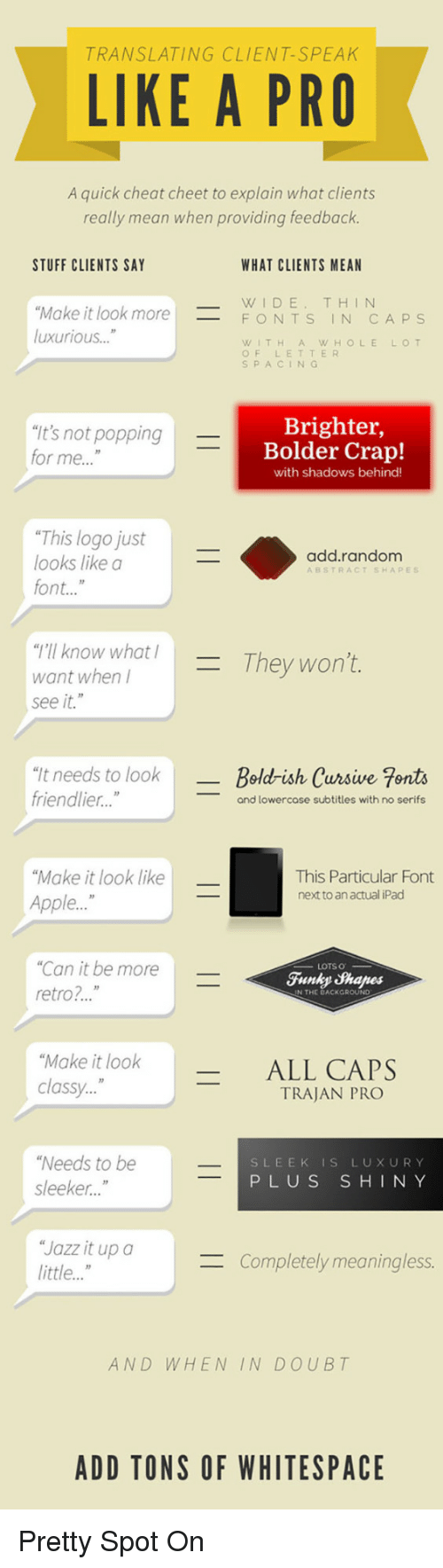 """Apple, Ipad, and Mean: TRANSLATING CLIENT-SPEAK  LIKE A PRO  A quick cheat cheet to explain what clients  really mean when providing feedback  STUFF CLIENTS SAY  WHAT CLIENTS MEAN  WIDE, THIN  FONTS IN CA PS  Make it look more  luxurious """"  WITHAWHOLELOT  OF LETTER  S PACIN  """"It's not popping  for me...""""  Brighter,  Bolder Crap!  with shadows behind  """"This logo just  looks like a  font...""""  add.random  ABSTRACT SHAPES  """"T'II know what /  want when l  see it.""""  They won't  """"It needs to look  friendlier..  -Bold-ish Cursive Fonts  and lowercose subtitles with no serifs  Make it look like  Apple...""""  This Particular Font  next to an actual iPad  """"Can it be more  retro?..""""  Funky Shapes  N THE DACKGROUND  """"Make it look  classy.  _ ALL CAPS  TRAJAN PRO  Needs to be  sleeker...""""  SLEEK IS LUXURY  PLUS SHINY  Jazz it upo  little...""""  Completely meaningless.  AND WHEN IN DOUBT  ADD TONS OF WHITESPACE <p>Pretty Spot On</p>"""