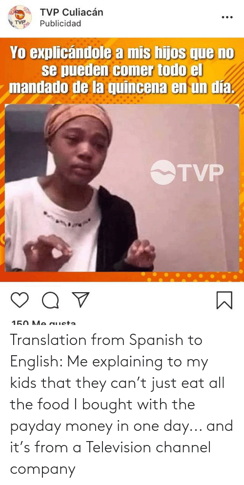 Television: Translation from Spanish to English: Me explaining to my kids that they can't just eat all the food I bought with the payday money in one day... and it's from a Television channel company