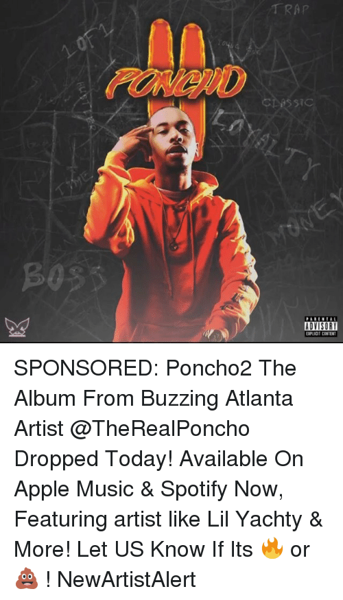 Yachty: TRAP  cbessi  PARENTAL  ADVISORY  EXPLICIT CONTEN SPONSORED: Poncho2 The Album From Buzzing Atlanta Artist @TheRealPoncho Dropped Today! Available On Apple Music & Spotify Now, Featuring artist like Lil Yachty & More! Let US Know If Its 🔥 or 💩 ! NewArtistAlert