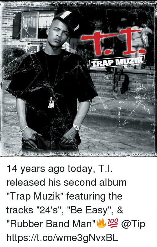 "Trap, Today, and Band: TRAP MUZ 14 years ago today, T.I. released his second album ""Trap Muzik"" featuring the tracks ""24's"", ""Be Easy"", & ""Rubber Band Man""🔥💯 @Tip https://t.co/wme3gNvxBL"