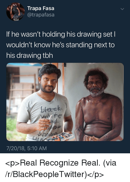 Blackpeopletwitter, Tbh, and Next: Trapa Fasa  @trapafasa  KIZA  If he wasn't holding his drawing set l  wouldn't know he's standing next to  his drawing tbh  7/20/18, 5:10 AM <p>Real Recognize Real. (via /r/BlackPeopleTwitter)</p>