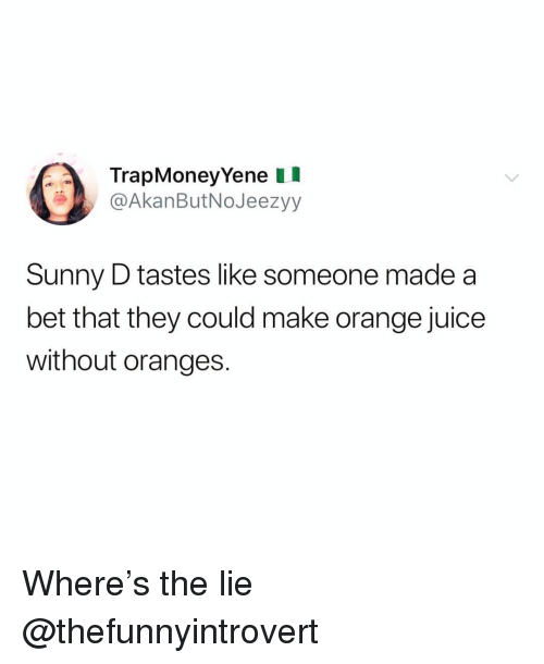 orange juice: TrapMoneyYene II  @AkanButNoJeezyy  Sunny D tastes like someone made a  bet that they could make orange juice  without oranges. Where's the lie @thefunnyintrovert