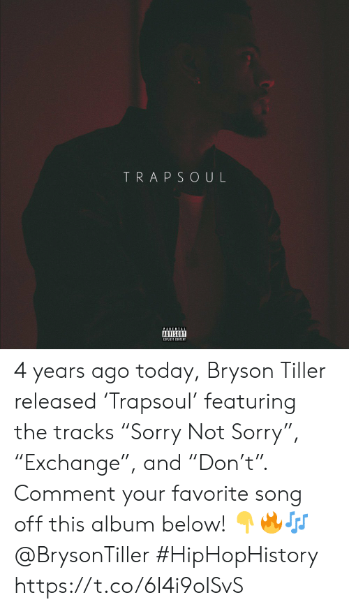 """Bryson Tiller, Parental Advisory, and Sorry: TRAPSOUL  PARENTAL  ADVISORY  EIPLICIT CONTENT 4 years ago today, Bryson Tiller released 'Trapsoul' featuring the tracks """"Sorry Not Sorry"""", """"Exchange"""", and """"Don't"""". Comment your favorite song off this album below! 👇🔥🎶 @BrysonTiller #HipHopHistory https://t.co/6I4i9oISvS"""