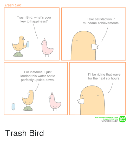 Trash, Water, and Nihilist: Trash Bird  Trash Bird, what's your  key to happiness?  Take satisfaction in  mundane achievements.  For instance, I just  landed this water bottle  perfectly upside-down.  I'll be riding that wave  for the next six hours.  Read the comics on LINE WERTOON  to support the artists  www.webtoons.Com  WEB  TOON Trash Bird