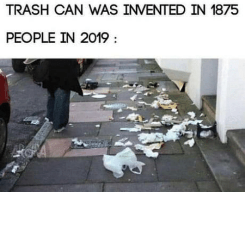 People In: TRASH CAN WAS INVENTED IN 1875  PEOPLE IN 2019 laughoutloud-club:  How dare you