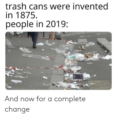 Trash, Change, and Now: trash cans were invented  in 1875  people in 2019 And now for a complete change