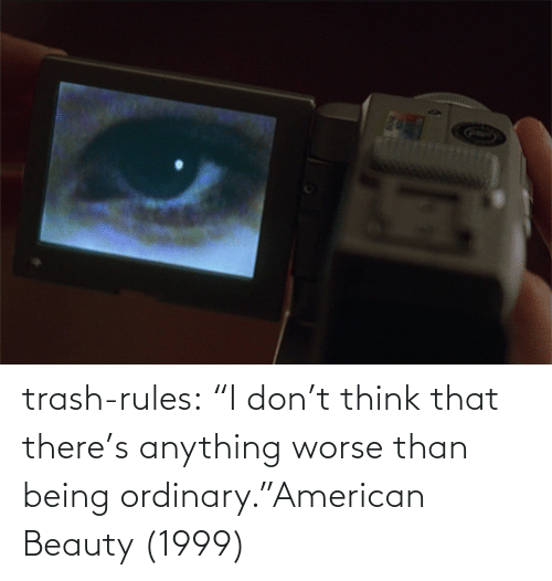 "tumblr: trash-rules:     ""I don't think that there's anything worse than being ordinary.""American Beauty (1999)"