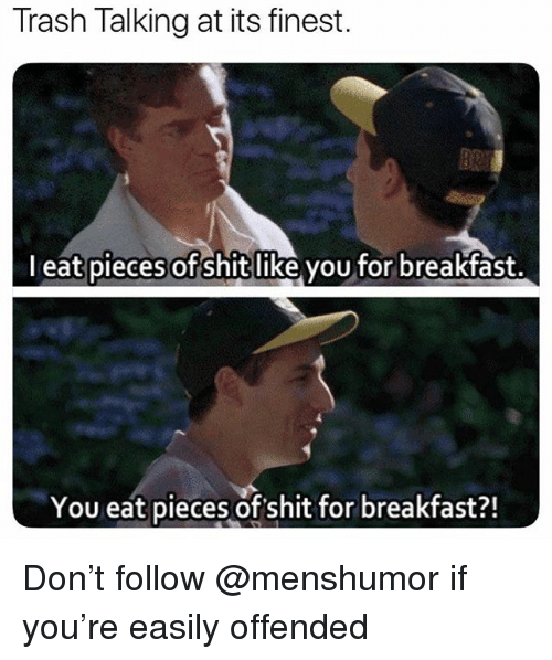 Shit, Trash, and Breakfast: Trash Talking at its finest.  l eat pieces of shitlike vou for breakfast.  You eat pieces of shit for breakfast?! Don't follow @menshumor if you're easily offended